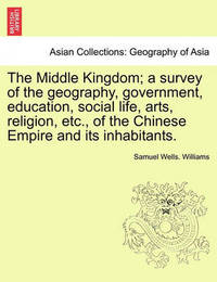 The Middle Kingdom; A Survey of the Geography, Government, Education, Social Life, Arts, Religion, Etc., of the Chinese Empire and Its Inhabitants. by Samuel Wells Williams (