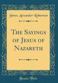 The Sayings of Jesus of Nazareth (Classic Reprint) by James Alexander Robertson image