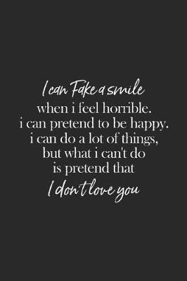 I Can Fake A Smile When I Feel Horrible. I Can Pretend To Be Happy I Can Do Alot Of Things But What I Can't Do Is Pretend That I Don't Love You by Day Writing Journals
