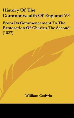 History of the Commonwealth of England V3: From Its Commencement to the Restoration of Charles the Second (1827) by William Godwin image