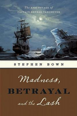 Madness, Betrayal and the Lash: The Epic Voyage of Captain George Vancouver by Stephen R Bown image