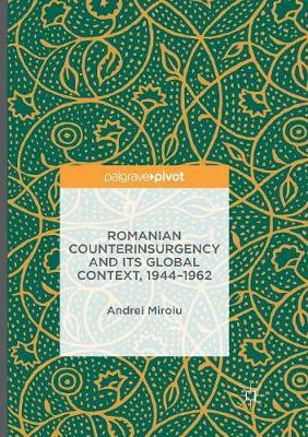 Romanian Counterinsurgency and Its Global Context, 1944-1962 by Andrei Miroiu