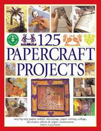 125 Papercraft Projects: Step-by-step Papier Mache, Decoupage, Paper Cutting, Collage, Decorative Effects and Paper Consturction by Lucy Painter image