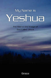 My Name Is Yeshua by . Grace