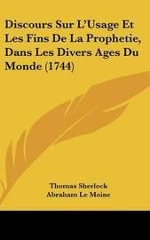 Discours Sur L'Usage Et Les Fins de La Prophetie, Dans Les Divers Ages Du Monde (1744) by Thomas Sherlock