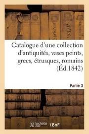 Catalogue D'Une Collection D'Antiquites, Vases Peints, Grecs, Etrusques, Romains. Troisieme Partie by Bonnefonds De Lavialle