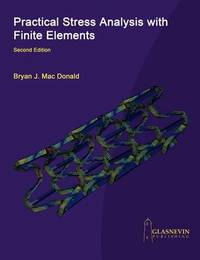 Practical Stress Analysis with Finite Elements (2nd Edition) by Bryan J Mac Donald