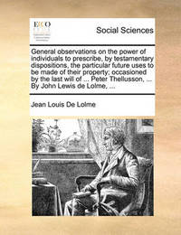 General Observations on the Power of Individuals to Prescribe, by Testamentary Dispositions, the Particular Future Uses to Be Made of Their Property; Occasioned by the Last Will of ... Peter Thellusson, ... by John Lewis de Lolme, by Jean Louis De Lolme