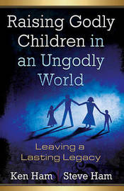 Raising Godly Children in an Ungodly World by Ken Ham