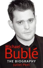Michael Buble: The Biography by Juliet Peel