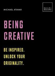 Being Creative: Be inspired. Unlock your originality by Michael Atavar