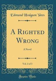 A Righted Wrong, Vol. 2 of 3 by Edmund Hodgson Yates