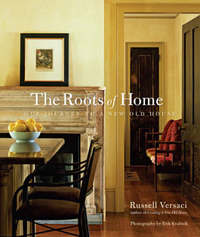 The Roots of Home: Our Journey to a New Old House by Russell Versaci