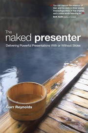 The Naked Presenter: Delivering Powerful Presentations with or without Slides by Garr Reynolds