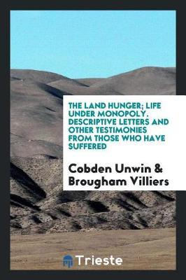 The Land Hunger; Life Under Monopoly. Descriptive Letters and Other Testimonies from Those Who Have Suffered by Cobden Unwin