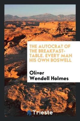 The Autocrat of the Breakfast-Table. Every Man His Own Boswell by Oliver Wendell Holmes
