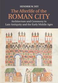 The Afterlife of the Roman City by Hendrik W. Dey