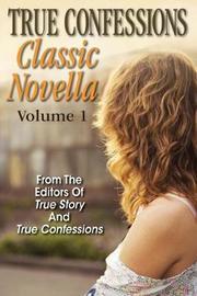 True Confessions Classic Novella Volume 1 by Editors of True Story and True Confessio