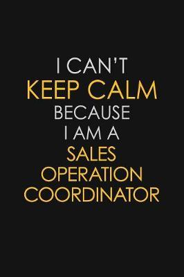 I Can't Keep Calm Because I Am A Sales Operation Coordinator by Blue Stone Publishers