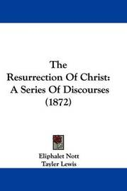 The Resurrection of Christ: A Series of Discourses (1872) by Eliphalet Nott
