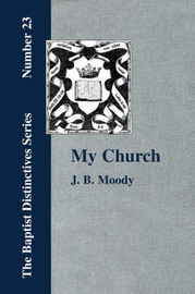 My Church. Its Characteristics and Perpetuity by J., B. Moody