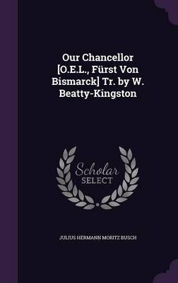 Our Chancellor [O.E.L., Furst Von Bismarck] Tr. by W. Beatty-Kingston by Julius Hermann Moritz Busch image