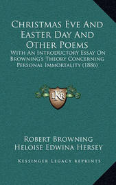 Christmas Eve and Easter Day and Other Poems: With an Introductory Essay on Browning's Theory Concerning Personal Immortality (1886) by Robert Browning