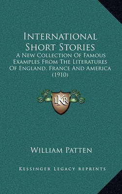International Short Stories: A New Collection of Famous Examples from the Literatures of England, France and America (1910) by William Patten