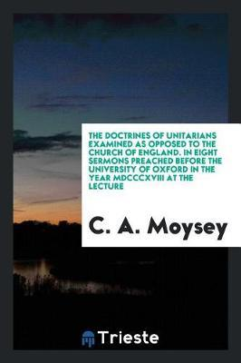 The Doctrines of Unitarians Examined as Opposed to the Church of England. in Eight Sermons Preached Before the University of Oxford in the Year MDCCCXVIII at the Lecture by C a Moysey image