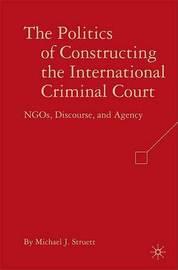 The Politics of Constructing the International Criminal Court by Michael J. Struett