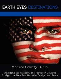 Monroe County, Ohio: Including Its History, the Foreaker Covered Bridge, the New Martinsville Bridge, and More by Fran Sharmen