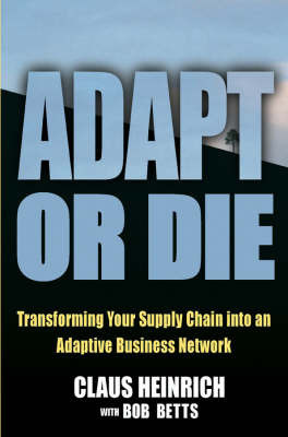 Adapt or Die: Transforming Your Supply Chain into an Adaptive Business Network by Claus Heinrich