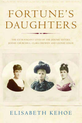 Fortune's Daughters: The Extravagant Lives of the Jerome Sisters - Jennie Churchill, Clara Frewen and Leonie Leslie by Elisabeth Kehoe
