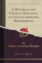 A Historical and Critical Discussion of College Admission Requirements (Classic Reprint) by Edwin Cornelius Broome