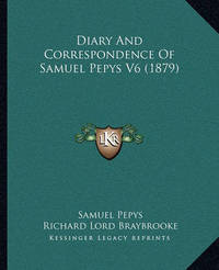 Diary and Correspondence of Samuel Pepys V6 (1879) by Samuel Pepys