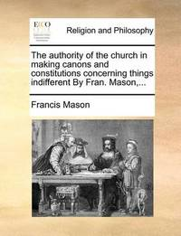 The Authority of the Church in Making Canons and Constitutions Concerning Things Indifferent by Fran. Mason, by Francis Mason