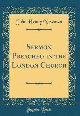 Sermon Preached in the London Church (Classic Reprint) by John Henry Newman