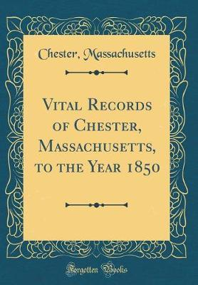 Vital Records of Chester, Massachusetts, to the Year 1850 (Classic Reprint) by Chester Massachusetts