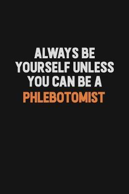 Always Be Yourself Unless You Can Be A Phlebotomist by Camila Cooper