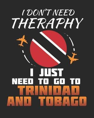 I Don't Need Therapy I Just Need To Go To Trinidad and Tobago by Maximus Designs