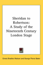 Sheridan to Robertson: A Study of the Nineteenth Century London Stage by Ernest Bradlee Watson image