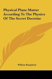 Physical Plane Matter According to the Physics of the Secretphysical Plane Matter According to the Physics of the Secret Doctrine Doctrine by William Kingsland