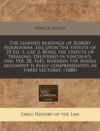 The Learned Readings of Robert Holbourne, Esq Upon the Statute of 25 Ed. 3. Cap. 2. Being the Statute of Treasons. Delivered in Lincoln's-Inn, Feb. 28. 1641. Wherein the Whole Argument Is Fully Comprehended, in Three Lectures. (1680) by Francis Bacon