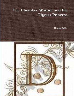 The Cherokee Warrior and the Tigress Princess by Donna Zeller