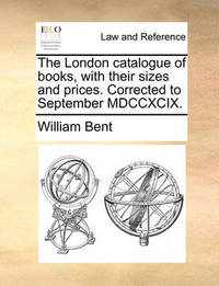The London Catalogue of Books, with Their Sizes and Prices. Corrected to September MDCCXCIX by William Bent