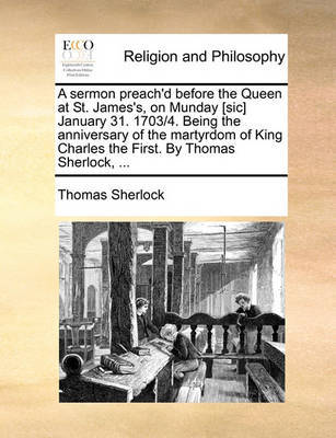 A Sermon Preach'd Before the Queen at St. James's, on Munday [sic] January 31. 1703/4. Being the Anniversary of the Martyrdom of King Charles the First. by Thomas Sherlock, by Thomas Sherlock