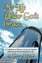 My Life Under God's Grace: A Collection of Stories, Events and Helpful Advice That Have Molded My Life. by Cheryl Bush image