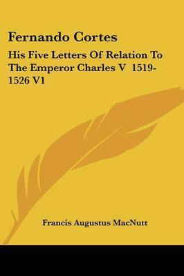 Fernando Cortes: His Five Letters of Relation to the Emperor Charles V 1519-1526 V1 by Francis Augustus Macnutt