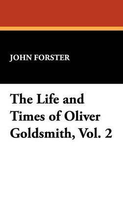 The Life and Times of Oliver Goldsmith, Vol. 2 by John Forster
