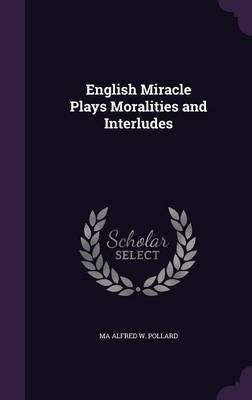 English Miracle Plays Moralities and Interludes by Ma Alfred W Pollard